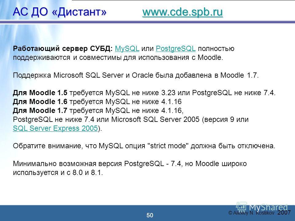 © Alexey N. Kostikov 2007 50 АС ДО «Дистант» www.cde.spb.ru www.cde.spb.ru Работающий сервер СУБД: MySQL или PostgreSQL полностьюMySQLPostgreSQL поддерживаются и совместимы для использования с Moodle. Поддержка Microsoft SQL Server и Oracle была доба