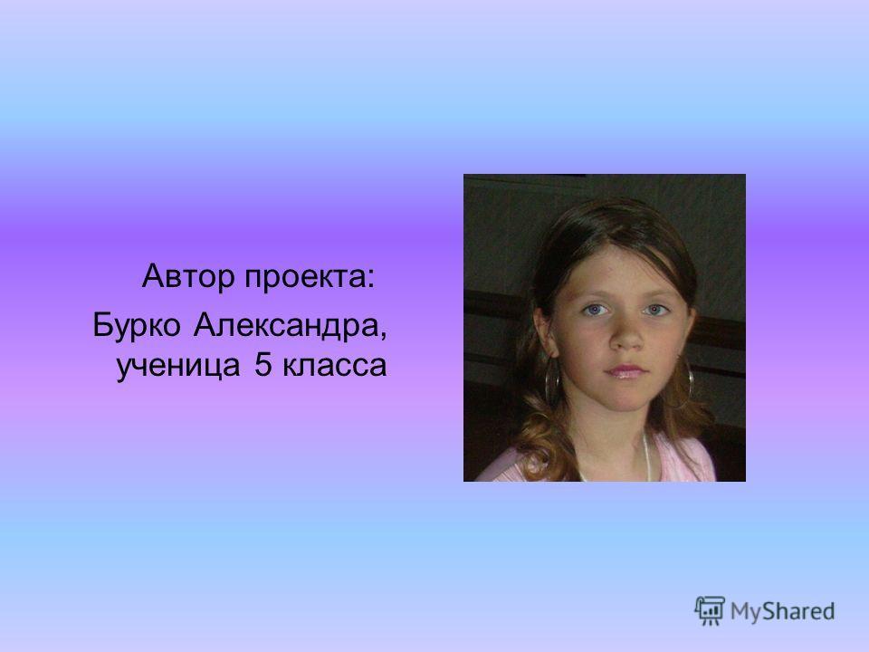 Автор проекта: Бурко Александра, ученица 5 класса