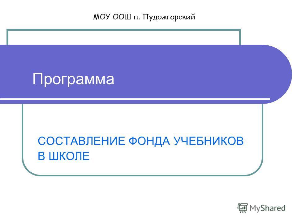 Программа СОСТАВЛЕНИЕ ФОНДА УЧЕБНИКОВ В ШКОЛЕ МОУ ООШ п. Пудожгорский