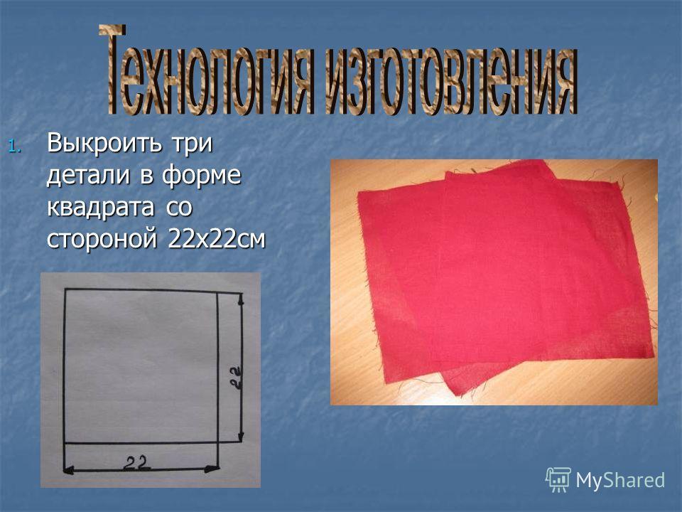 1. Выкроить три детали в форме квадрата со стороной 22х22см