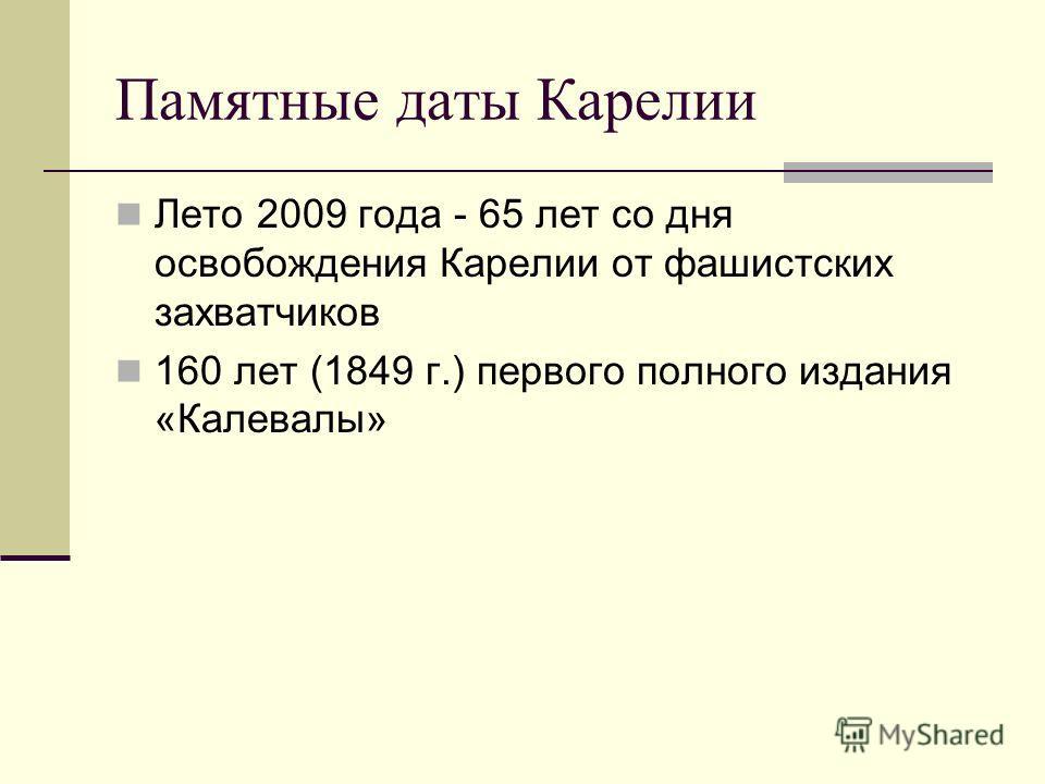 Памятные даты Карелии Лето 2009 года - 65 лет со дня освобождения Карелии от фашистских захватчиков 160 лет (1849 г.) первого полного издания «Калевалы»