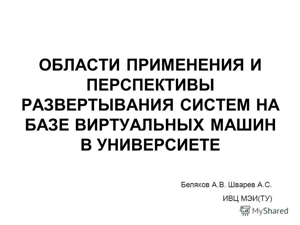 ОБЛАСТИ ПРИМЕНЕНИЯ И ПЕРСПЕКТИВЫ РАЗВЕРТЫВАНИЯ СИСТЕМ НА БАЗЕ ВИРТУАЛЬНЫХ МАШИН В УНИВЕРСИЕТЕ Беляков А.В. Шварев А.С. ИВЦ МЭИ(ТУ)