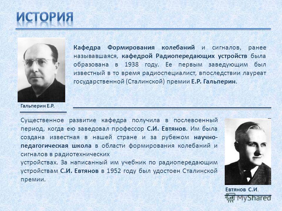 Кафедра Формирования колебаний и сигналов, ранее называвшаяся, кафедрой Радиопередающих устройств была образована в 1938 году. Ее первым заведующим был известный в то время радиоспециалист, впоследствии лауреат государственной (Сталинской) премии Е.Р