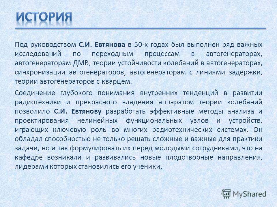 Под руководством С.И. Евтянова в 50-х годах был выполнен ряд важных исследований по переходным процессам в автогенераторах, автогенераторам ДМВ, теории устойчивости колебаний в автогенераторах, синхронизации автогенераторов, автогенераторам с линиями