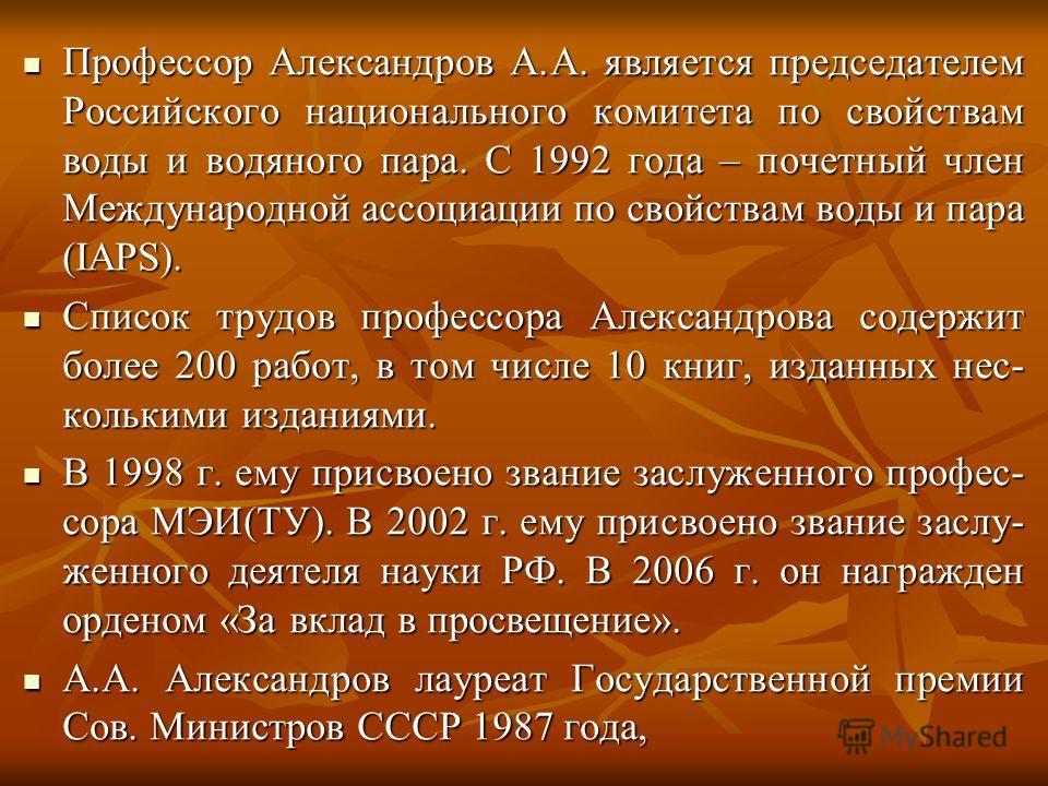Профессор Александров А.А. является председателем Российского национального комитета по свойствам воды и водяного пара. С 1992 года – почетный член Международной ассоциации по свойствам воды и пара (IAPS). Профессор Александров А.А. является председа