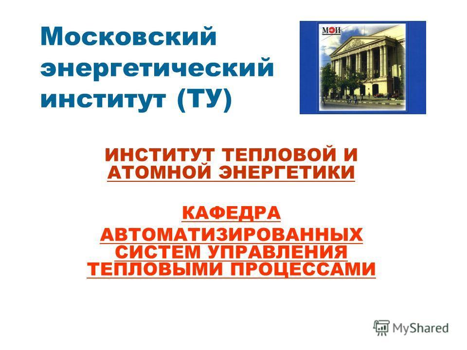 ИНСТИТУТ ТЕПЛОВОЙ И АТОМНОЙ ЭНЕРГЕТИКИ КАФЕДРА АВТОМАТИЗИРОВАННЫХ СИСТЕМ УПРАВЛЕНИЯ ТЕПЛОВЫМИ ПРОЦЕССАМИ Московский энергетический институт (ТУ)