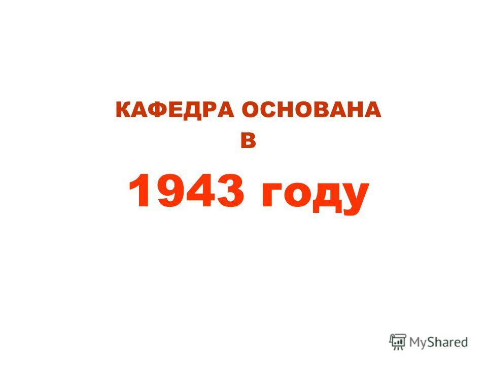 КАФЕДРА ОСНОВАНА В 1943 году