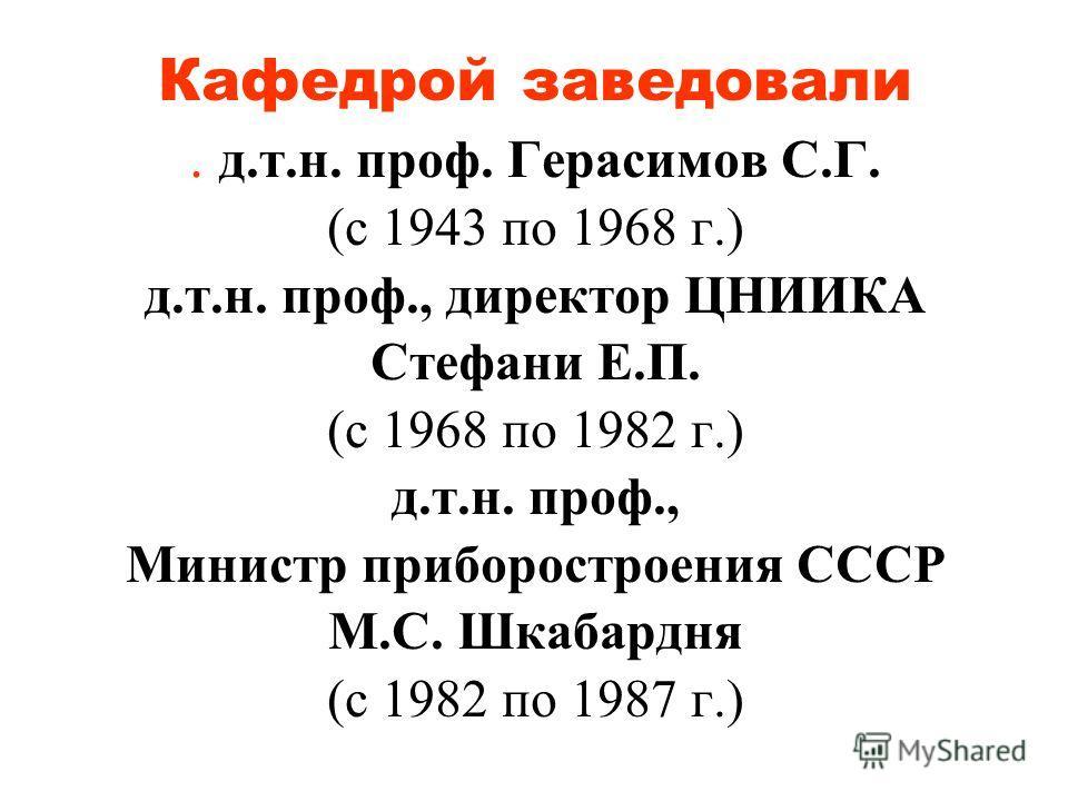 Кафедрой заведовали. д.т.н. проф. Герасимов С.Г. (с 1943 по 1968 г.) д.т.н. проф., директор ЦНИИКА Стефани Е.П. (с 1968 по 1982 г.) д.т.н. проф., Министр приборостроения СССР М.С. Шкабардня (с 1982 по 1987 г.)
