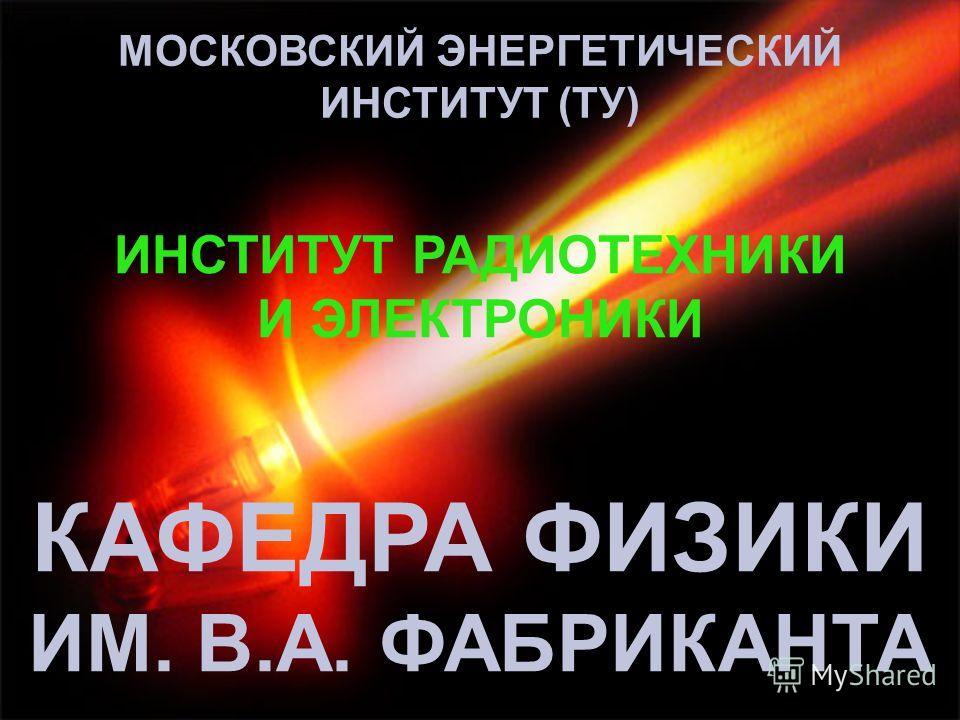 КАФЕДРА ФИЗИКИ ИМ. В.А. ФАБРИКАНТА МОСКОВСКИЙ ЭНЕРГЕТИЧЕСКИЙ ИНСТИТУТ (ТУ) ИНСТИТУТ РАДИОТЕХНИКИ И ЭЛЕКТРОНИКИ