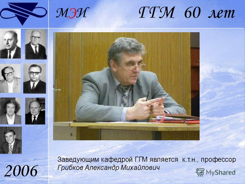 Заведующим кафедрой ГГМ является к.т.н., профессор Грибков Александр Михайлович