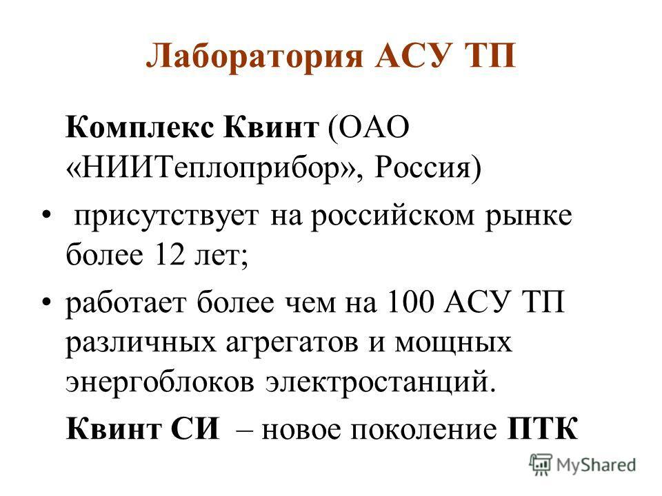 Комплекс Квинт (ОАО «НИИТеплоприбор», Россия) присутствует на российском рынке более 12 лет; работает более чем на 100 АСУ ТП различных агрегатов и мощных энергоблоков электростанций. Квинт СИ – новое поколение ПТК Лаборатория АСУ ТП