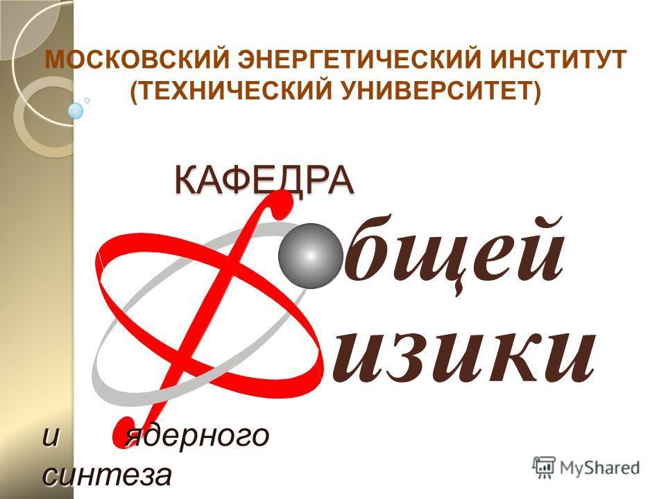 КАФЕДРА КАФЕДРА бщей изики и ядерного синтеза МОСКОВСКИЙ ЭНЕРГЕТИЧЕСКИЙ ИНСТИТУТ (ТЕХНИЧЕСКИЙ УНИВЕРСИТЕТ)
