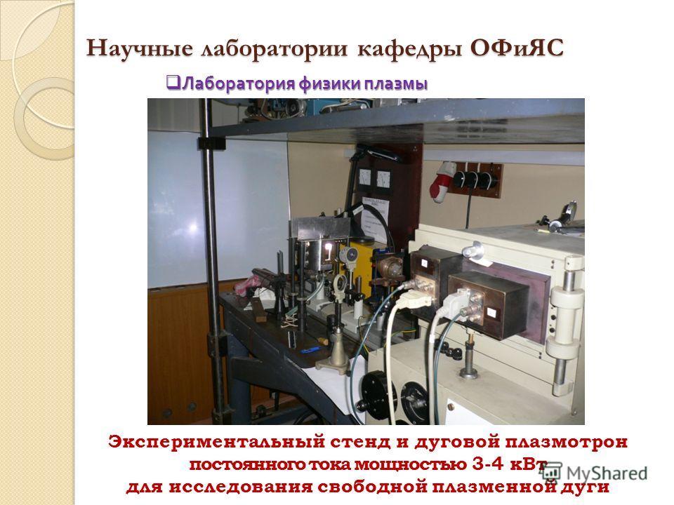 Научные лаборатории кафедры ОФиЯС Экспериментальный стенд и дуговой плазмотрон постоянного тока мощностью 3-4 кВт для исследования свободной плазменной дуги Лаборатория физики плазмы Лаборатория физики плазмы