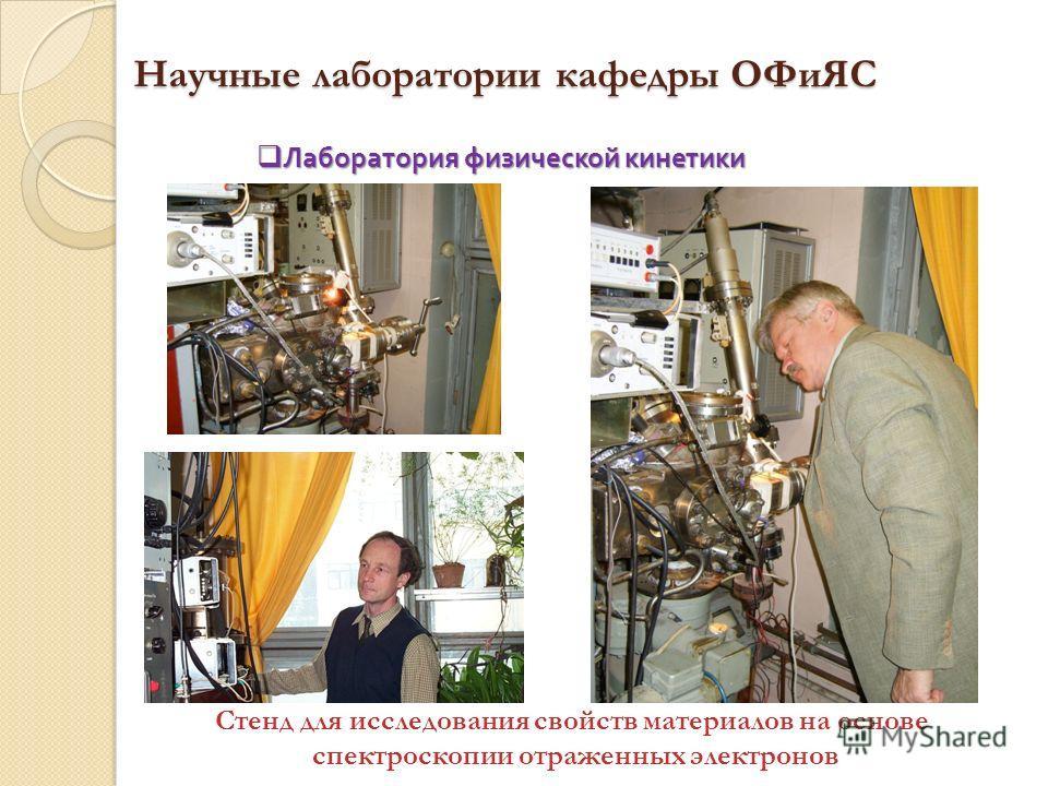 Научные лаборатории кафедры ОФиЯС Стенд для исследования свойств материалов на основе спектроскопии отраженных электронов Лаборатория физической кинетики Лаборатория физической кинетики