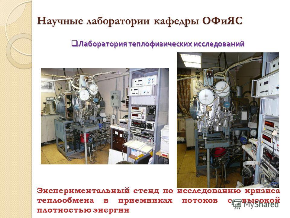 Научные лаборатории кафедры ОФиЯС Экспериментальный стенд по исследованию кризиса теплообмена в приемниках потоков с высокой плотностью энергии Лаборатория теплофизических исследований Лаборатория теплофизических исследований