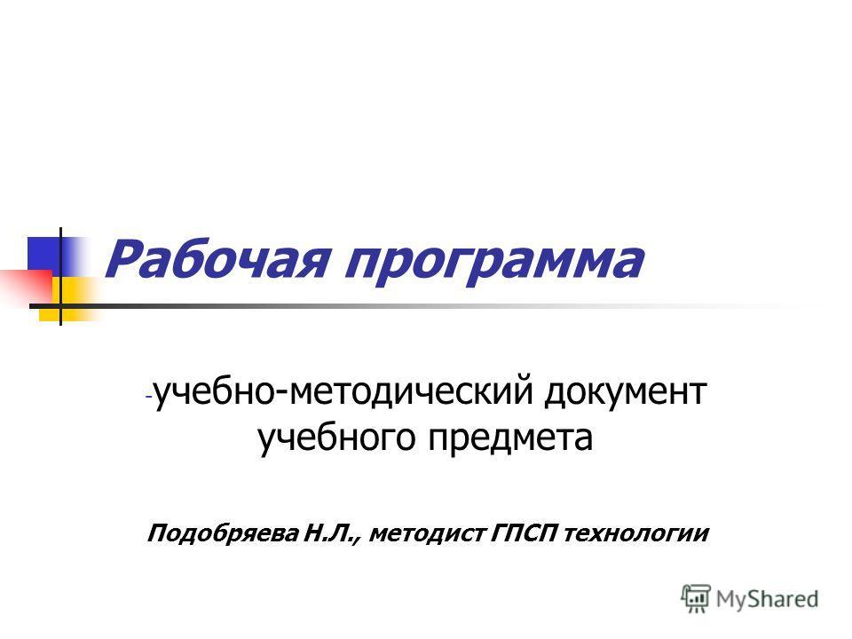 Рабочая программа - учебно-методический документ учебного предмета Подобряева Н.Л., методист ГПСП технологии