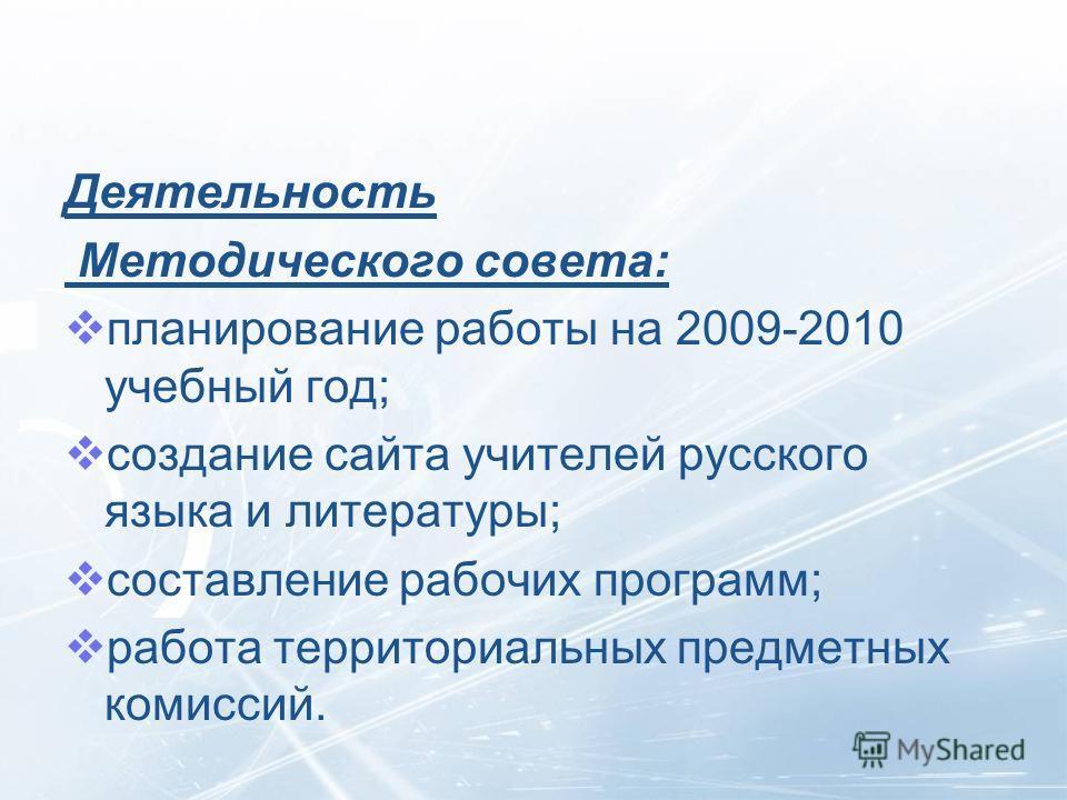Деятельность Методического совета: планирование работы на 2009-2010 учебный год; создание сайта учителей русского языка и литературы; составление рабочих программ; работа территориальных предметных комиссий.
