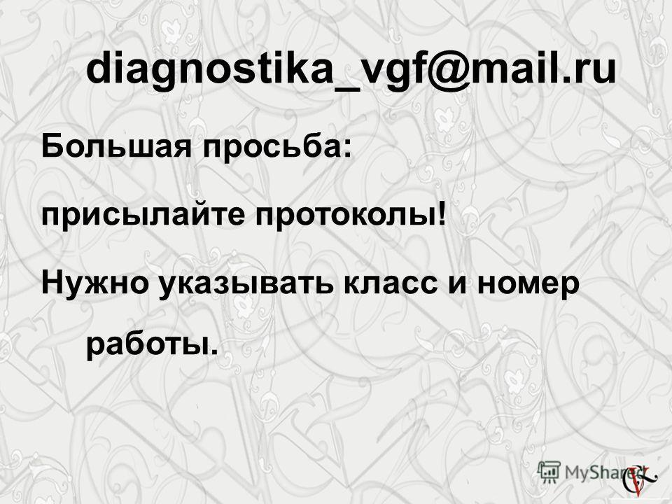 diagnostika_vgf@mail.ru Большая просьба: присылайте протоколы! Нужно указывать класс и номер работы.