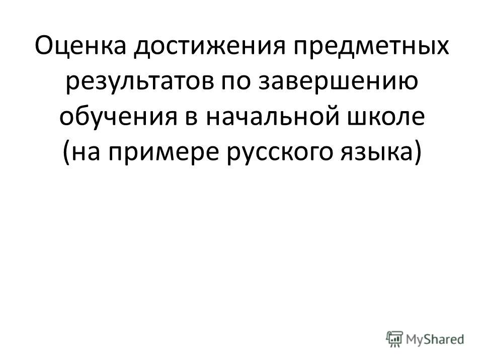 Оценка достижения предметных результатов по завершению обучения в начальной школе (на примере русского языка)