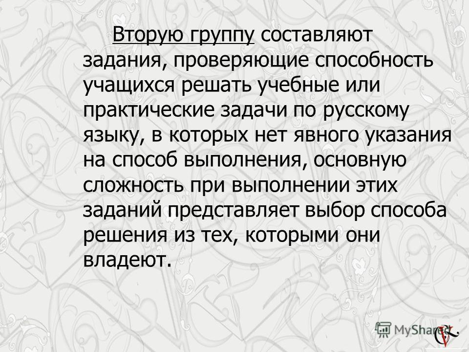 Вторую группу составляют задания, проверяющие способность учащихся решать учебные или практические задачи по русскому языку, в которых нет явного указания на способ выполнения, основную сложность при выполнении этих заданий представляет выбор способа