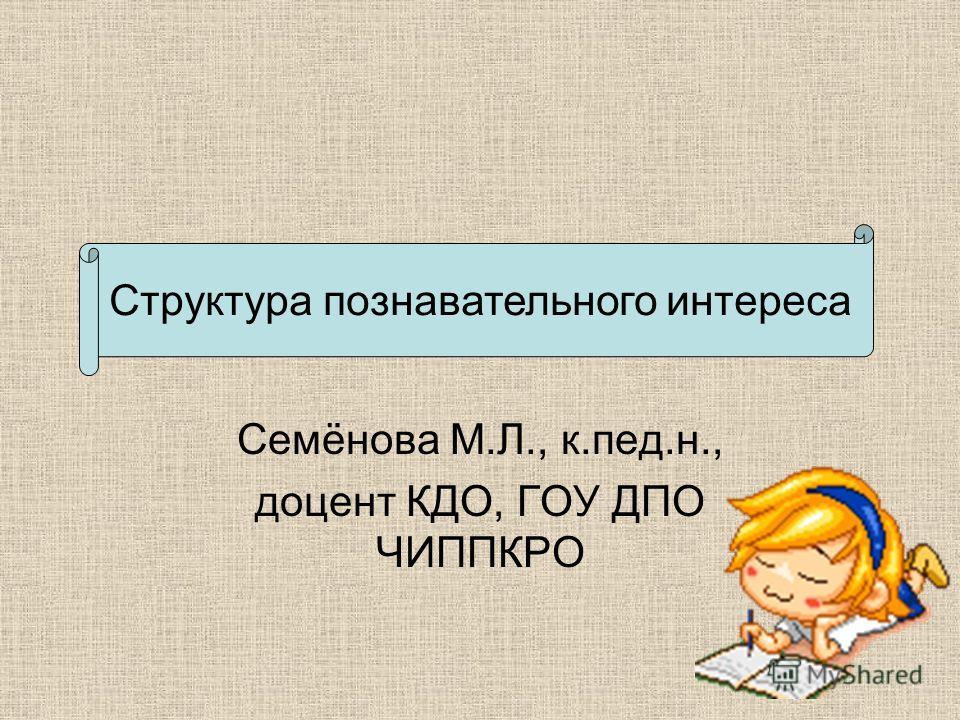 Семёнова М.Л., к.пед.н., доцент КДО, ГОУ ДПО ЧИППКРО Структура познавательного интереса