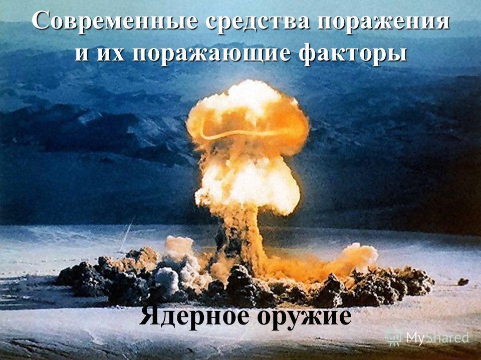 Современные средства поражения и их поражающие факторы Ядерное оружие