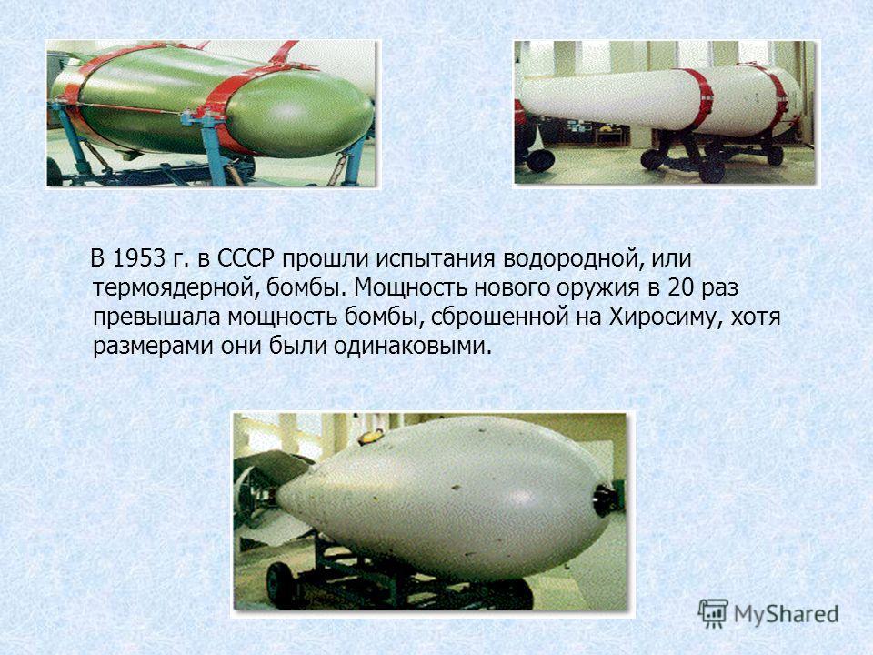В 1953 г. в СССР прошли испытания водородной, или термоядерной, бомбы. Мощность нового оружия в 20 раз превышала мощность бомбы, сброшенной на Хиросиму, хотя размерами они были одинаковыми.