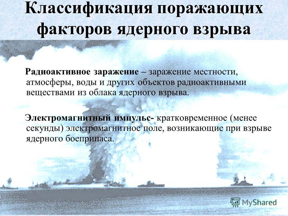 Радиоактивное заражение – заражение местности, атмосферы, воды и других объектов радиоактивными веществами из облака ядерного взрыва. Электромагнитный импульс- кратковременное (менее секунды) электромагнитное поле, возникающие при взрыве ядерного бое