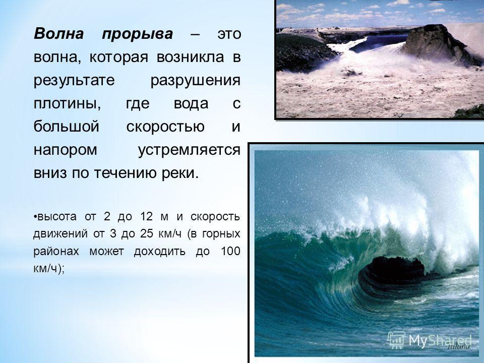 Волна прорыва – это волна, которая возникла в результате разрушения плотины, где вода с большой скоростью и напором устремляется вниз по течению реки. высота от 2 до 12 м и скорость движений от 3 до 25 км/ч (в горных районах может доходить до 100 км/