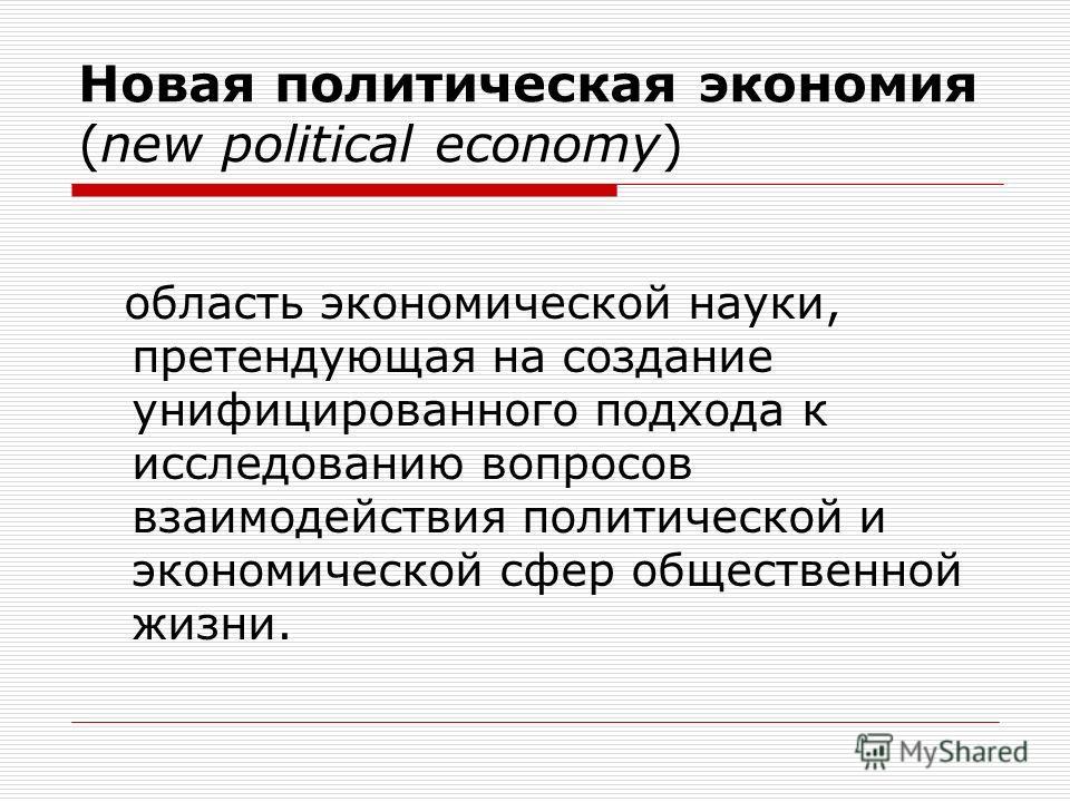 Новая политическая экономия (new political economy) область экономической науки, претендующая на создание унифицированного подхода к исследованию вопросов взаимодействия политической и экономической сфер общественной жизни.
