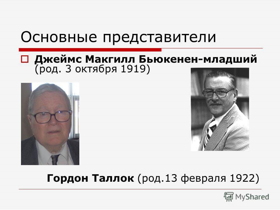Основные представители Джеймс Макгилл Бьюкенен-младший (род. 3 октября 1919) Гордон Таллок (род.13 февраля 1922)