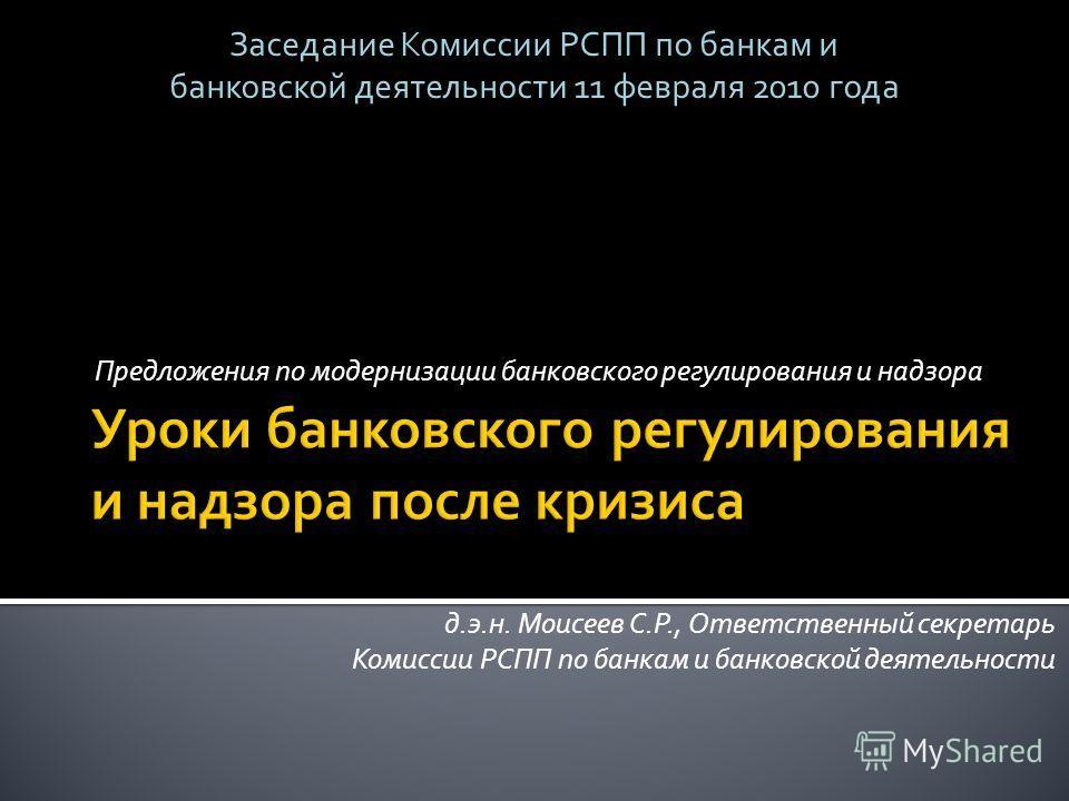 Предложения по модернизации банковского регулирования и надзора д.э.н. Моисеев С.Р., Ответственный секретарь Комиссии РСПП по банкам и банковской деятельности Заседание Комиссии РСПП по банкам и банковской деятельности 11 февраля 2010 года