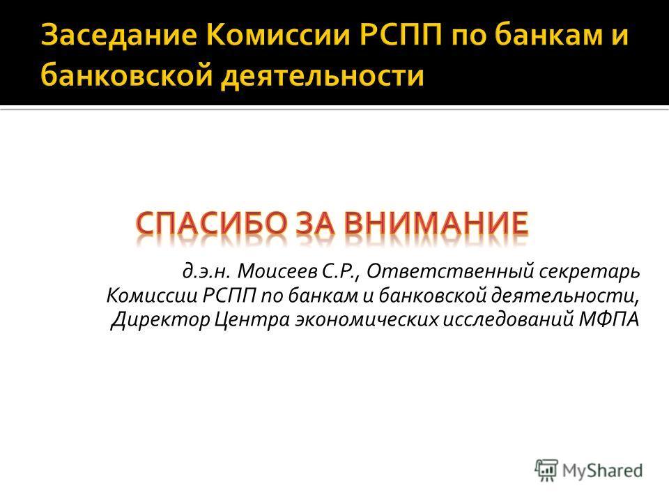 д.э.н. Моисеев С.Р., Ответственный секретарь Комиссии РСПП по банкам и банковской деятельности, Директор Центра экономических исследований МФПА