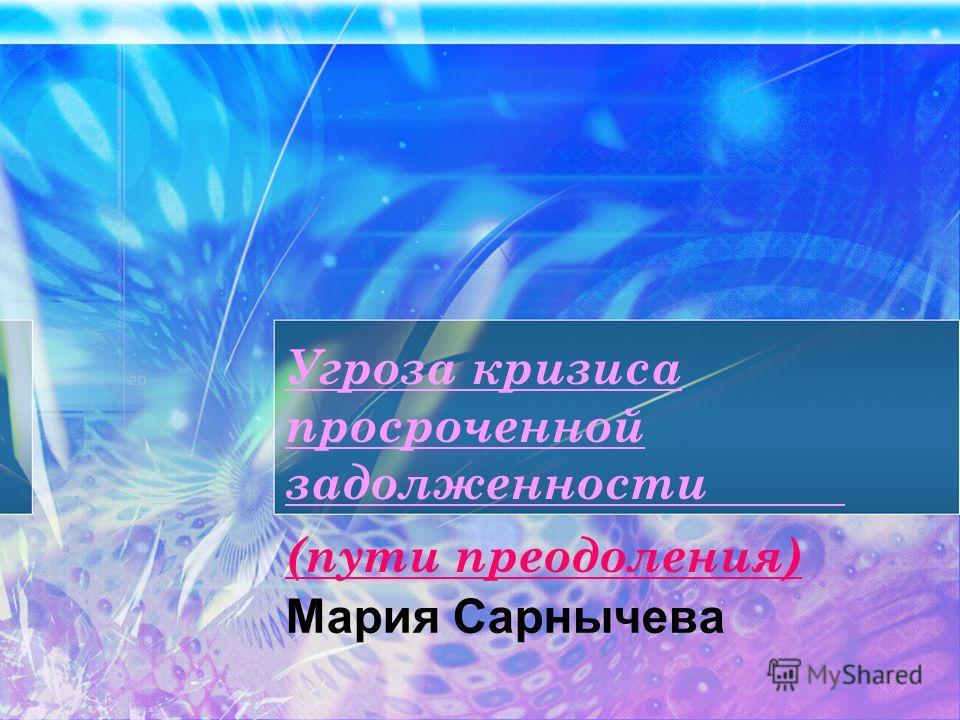 Угроза кризиса просроченной задолженности (пути преодоления) Мария Сарнычева
