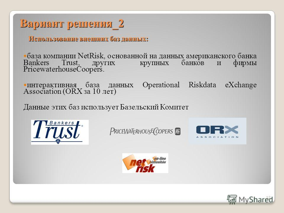 Вариант решения_2 база компании NetRisk, основанной на данных американского банка Bankers Trust, других крупных банков и фирмы PricewaterhouseCoopers. интерактивная база данных Operational Riskdata eXchange Association (ORX за 10 лет) Данные этих баз
