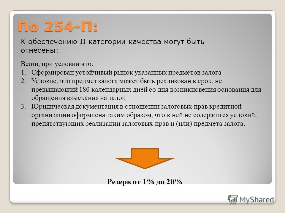 По 254-П: К обеспечению II категории качества могут быть отнесены: Вещи, при условии что: 1.Сформирован устойчивый рынок указанных предметов залога 2.Условие, что предмет залога может быть реализован в срок, не превышающий 180 календарных дней со дня