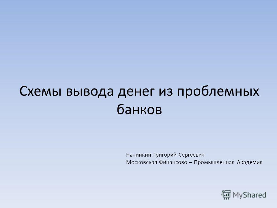 Схемы вывода денег из проблемных банков Начинкин Григорий Сергеевич Московская Финансово – Промышленная Академия