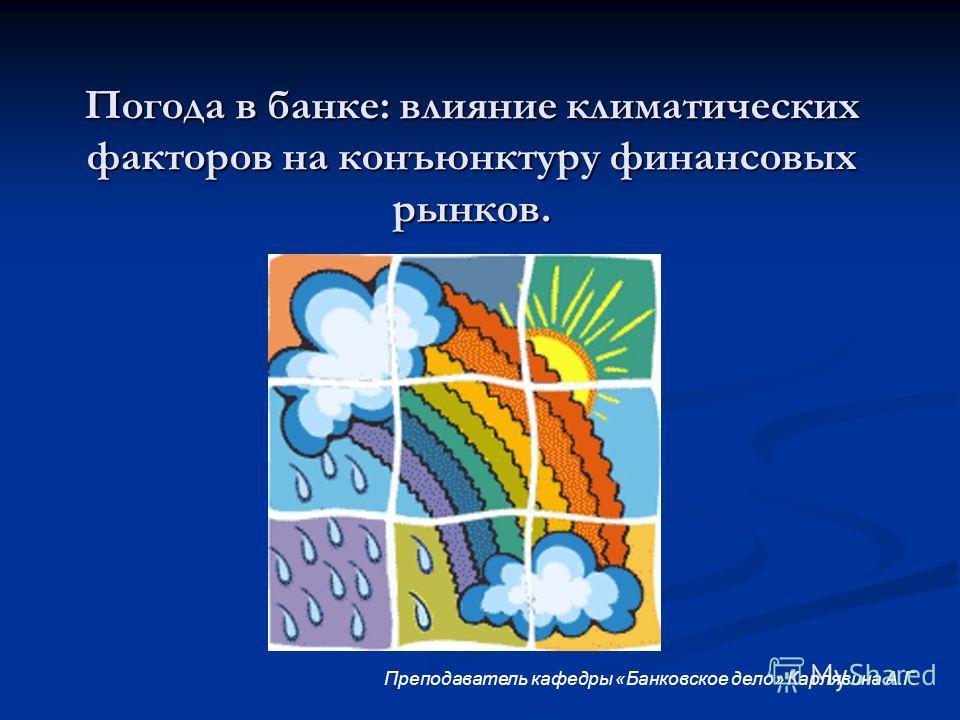 Погода в банке: влияние климатических факторов на конъюнктуру финансовых рынков. Преподаватель кафедры «Банковское дело» Карлявина А.Г.