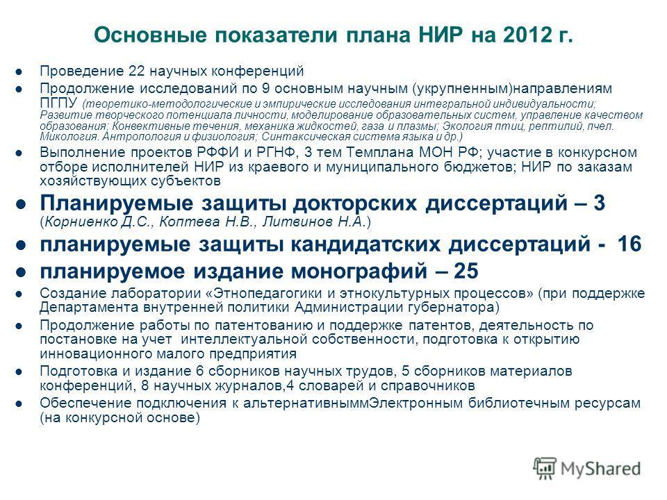 Основные показатели плана НИР на 2012 г. Проведение 22 научных конференций Продолжение исследований по 9 основным научным (укрупненным)направлениям ПГПУ (теоретико-методологические и эмпирические исследования интегральной индивидуальности; Развитие т
