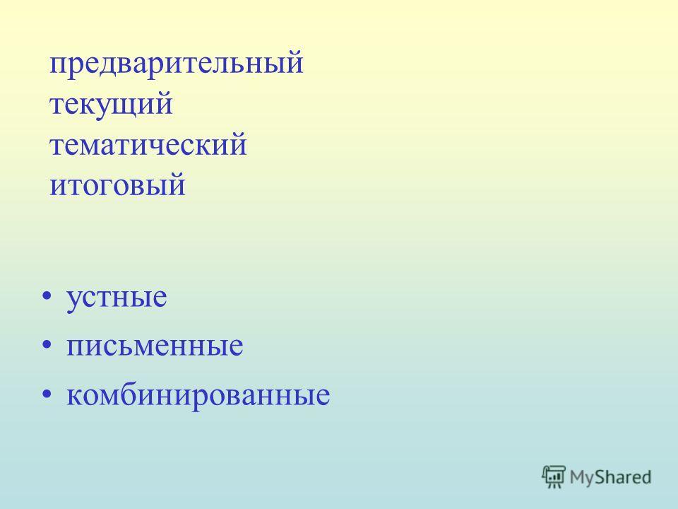 предварительный текущий тематический итоговый устные письменные комбинированные