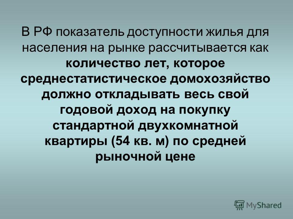 В РФ показатель доступности жилья для населения на рынке рассчитывается как количество лет, которое среднестатистическое домохозяйство должно откладывать весь свой годовой доход на покупку стандартной двухкомнатной квартиры (54 кв. м) по средней рыно