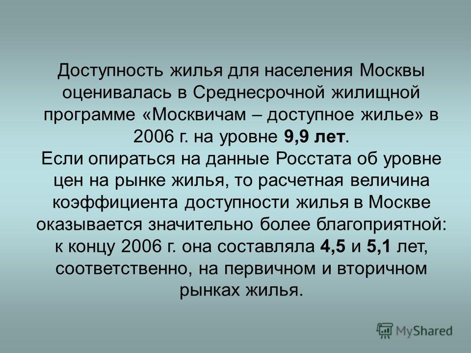 Доступность жилья для населения Москвы оценивалась в Среднесрочной жилищной программе «Москвичам – доступное жилье» в 2006 г. на уровне 9,9 лет. Если опираться на данные Росстата об уровне цен на рынке жилья, то расчетная величина коэффициента доступ