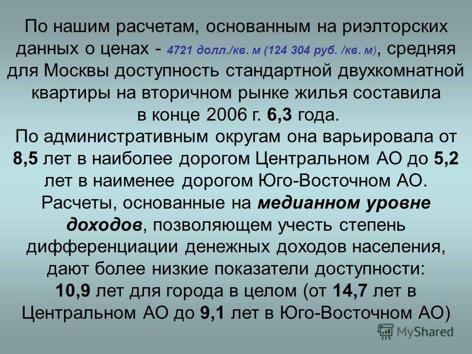 По нашим расчетам, основанным на риэлторских данных о ценах - 4721 долл./кв. м (124 304 руб. /кв. м), средняя для Москвы доступность стандартной двухкомнатной квартиры на вторичном рынке жилья составила в конце 2006 г. 6,3 года. По административным о