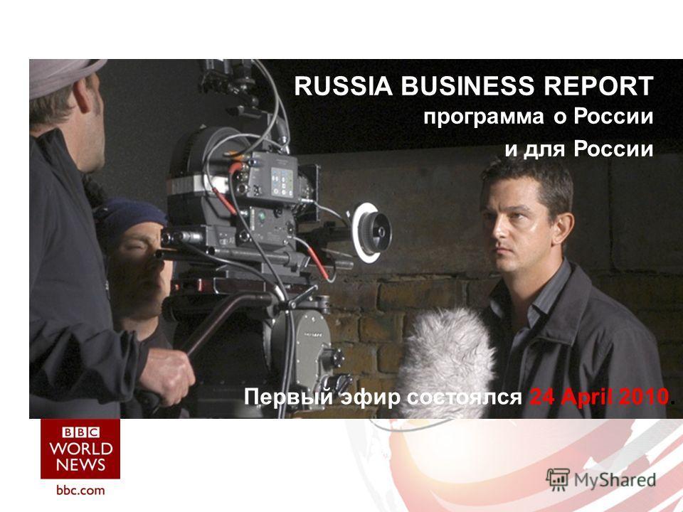 RUSSIA BUSINESS REPORT программа о России и для России Первый эфир состоялся 24 April 2010.
