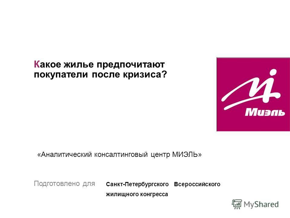 Какое жилье предпочитают покупатели после кризиса? «Аналитический консалтинговый центр МИЭЛЬ» Подготовлено для Санкт-Петербургского Всероссийского жилищного конгресса