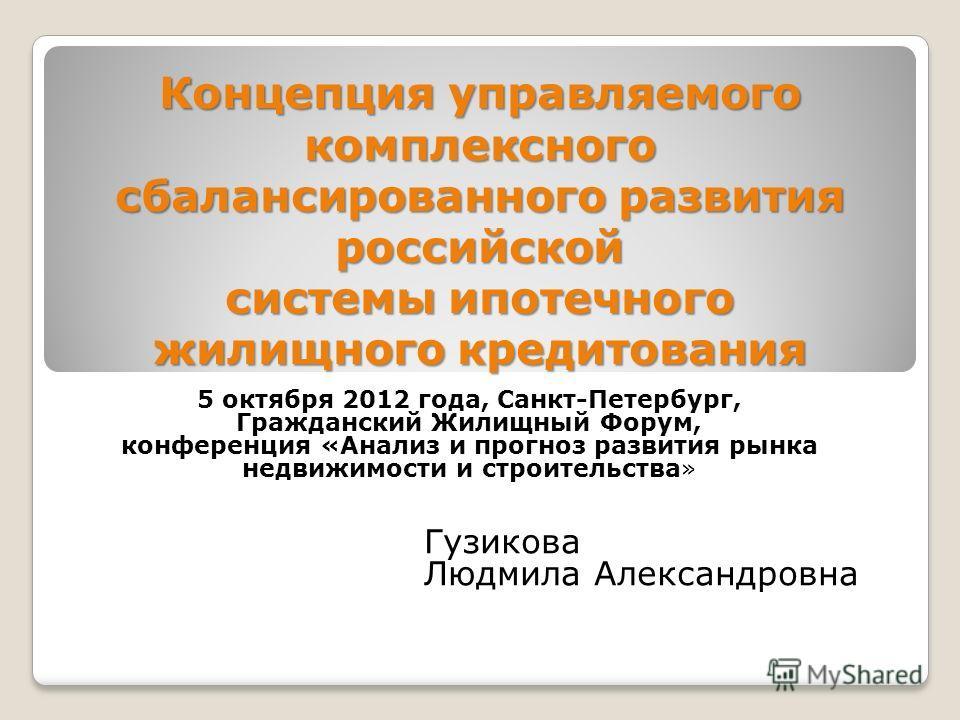 Концепция управляемого комплексного сбалансированного развития российской системы ипотечного жилищного кредитования 5 октября 2012 года, Санкт-Петербург, Гражданский Жилищный Форум, конференция «Анализ и прогноз развития рынка недвижимости и строител
