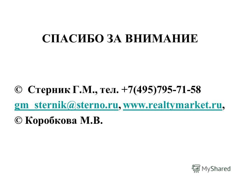 СПАСИБО ЗА ВНИМАНИЕ © Стерник Г.М., тел. +7(495)795-71-58 gm_sternik@sterno.rugm_sternik@sterno.ru, www.realtymarket.ru,www.realtymarket.ru © Коробкова М.В.