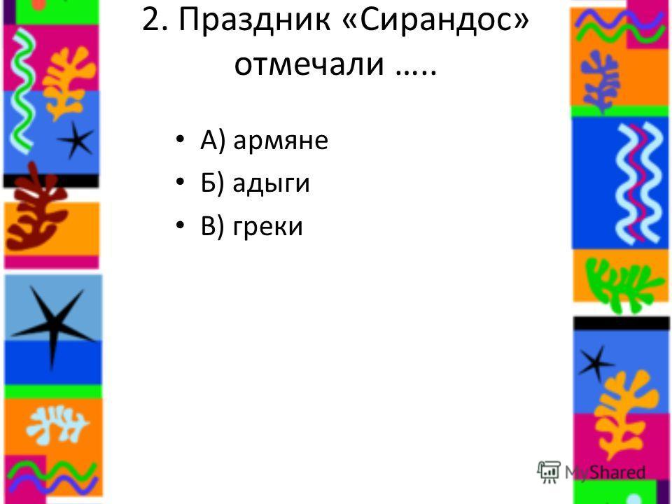 2. Праздник «Сирандос» отмечали ….. А) армяне Б) адыги В) греки