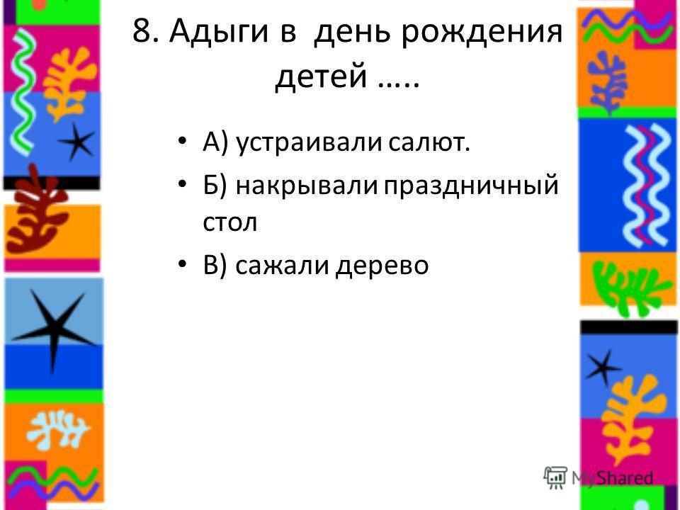 8. Адыги в день рождения детей ….. А) устраивали салют. Б) накрывали праздничный стол В) сажали дерево