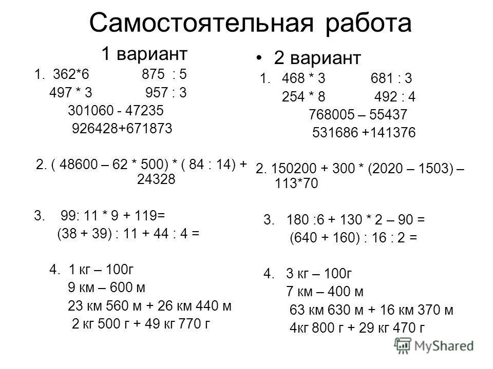 Самостоятельная работа 1 вариант 1. 362*6 875 : 5 497 * 3 957 : 3 301060 - 47235 926428+671873 2. ( 48600 – 62 * 500) * ( 84 : 14) + 24328 3. 99: 11 * 9 + 119= (38 + 39) : 11 + 44 : 4 = 4. 1 кг – 100г 9 км – 600 м 23 км 560 м + 26 км 440 м 2 кг 500 г
